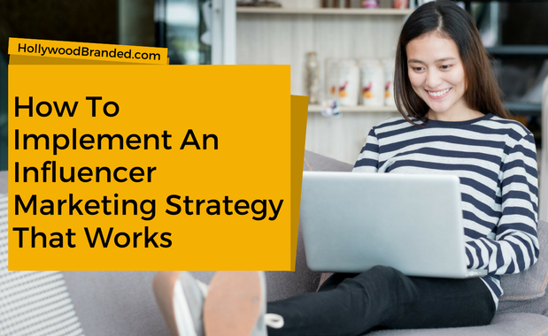 How To Implement An Influencer Marketing Strategy That Works
