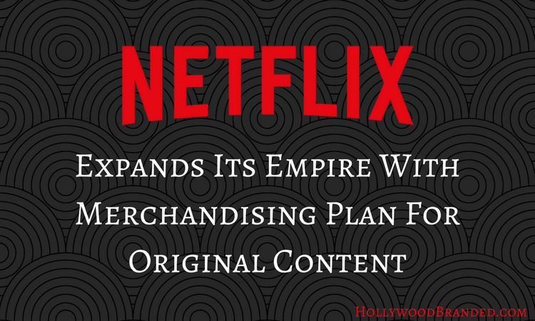 Netflix Expands Its Empire With Merchandising Plan For Original Content.png