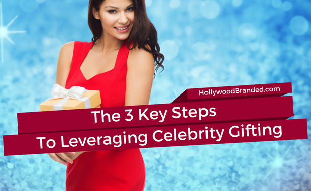The 3 Key Steps To Leveraging Celebrity Gifting