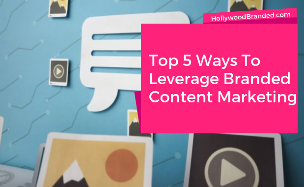 Top 5 Ways To Leverage Branded Content Marketing